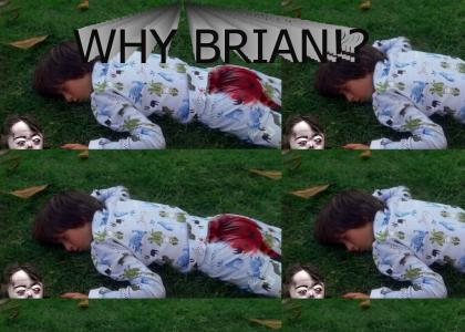 Why Brian!? WHY!?!?!