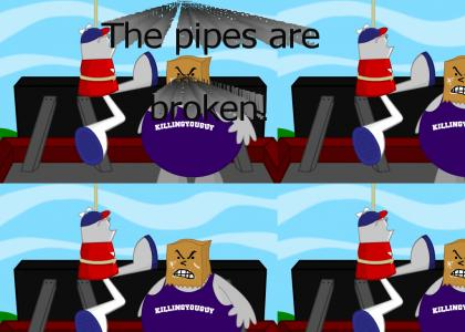 The pipes are broken!
