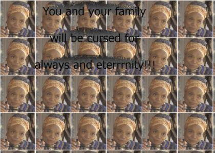 You and your family will be cursed for always and eterrrnity!
