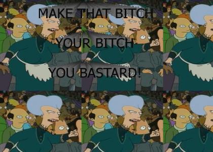 Make that bitch your bitch you bastard