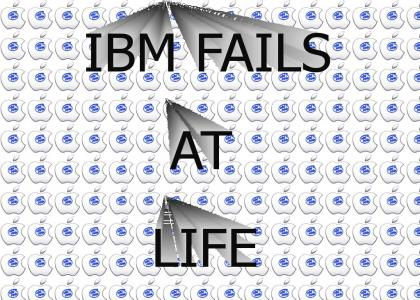 IBM FAILS AT LIFE