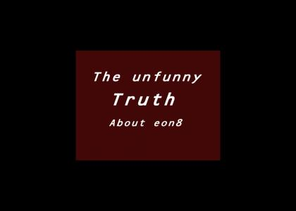 The unfunny truth about Eon8