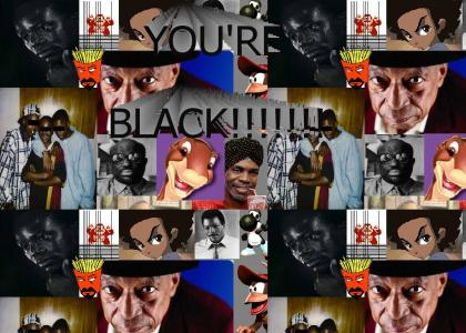 YOU'RE BLACK!!