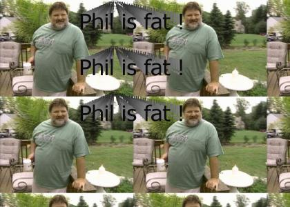Phil is fat !
