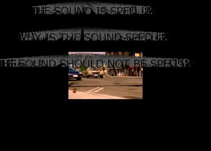 THE SOUND IS SPED UP. WHY IS THE SOUND SPED UP. THE SOUND SHOULD NOT BE SPED UP.