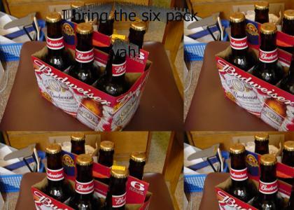 I Bring the Six Pack, yah!