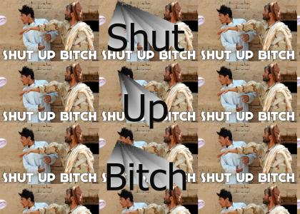 Shut Up Bitch!