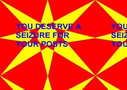 You DESERVE a SIEZURE