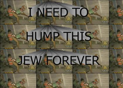 I NEED TO HUMP THIS JEW FOREVER