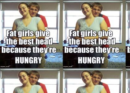 Why fat girls give good head?