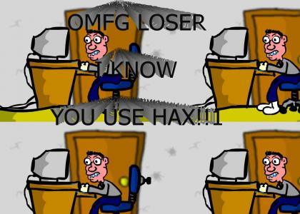 I KNOW YOU USE HAX!!1