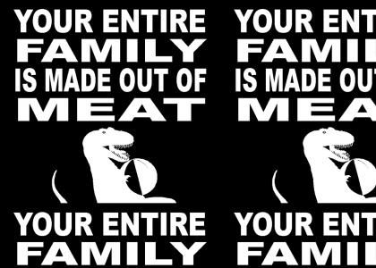 Your Entire Family is made out of Meat