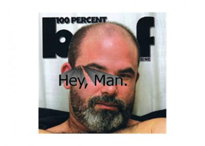 Hey, Man. Nevermind.