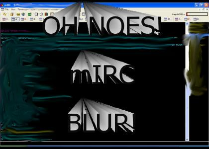 OH NOES! MY mIRC HAS BLURRED UP