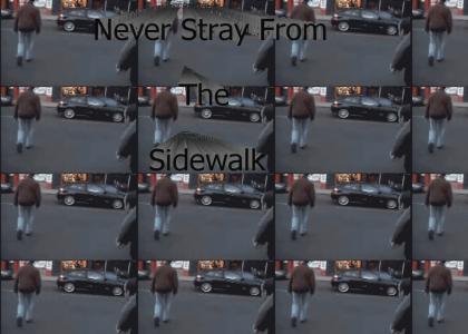 Never stray from the sidewalk...