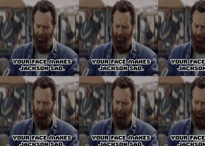 Your face makes Jackson sad