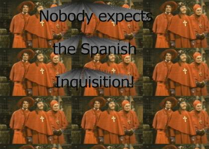 I wasn't expecting a Spanish Inquisition!