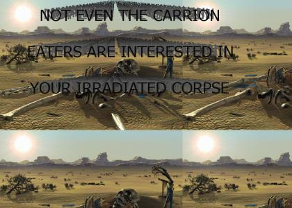 Not even the carrion eaters, are interested in your irradiated corpse...