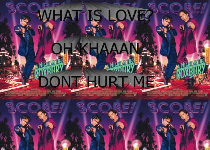 what is love oh KHAAAN dont hurt me