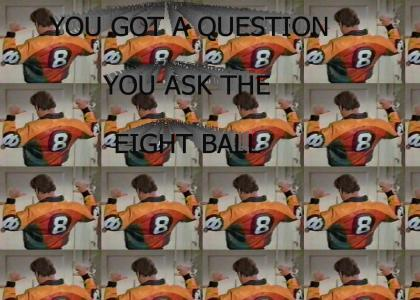 You got a question, you ask the 8 ball!