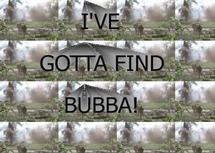 I've gotta find Bubba!