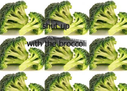 shut up with the broccoli