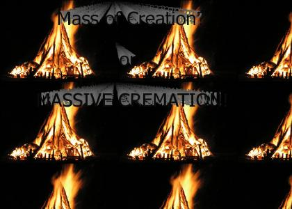 Mass of Creation-or Massive Cremation?