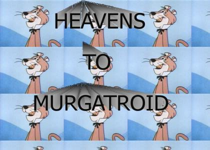 HEAVENS TO MURGATROID