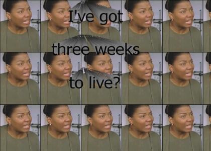 I've got three weeks to live? (IGTWTL)