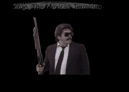Jorge, the Mexican Terminator