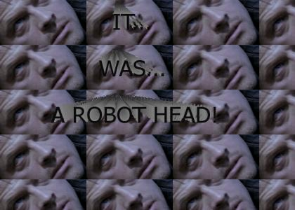 IT WAS A ROBOT HEAD!