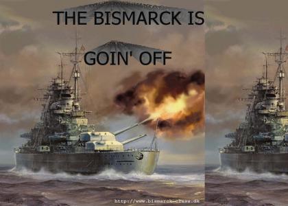 THE BISMARCK IS GOIN' OFF