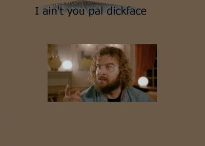 I ain't your pal, dickface.