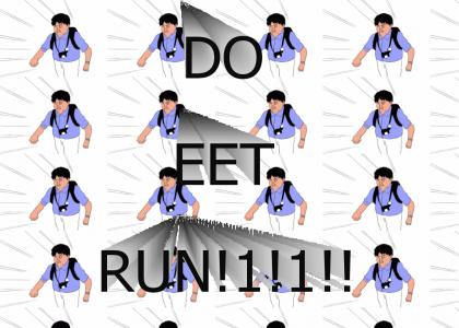 RUN RUN, DO EET, RUN RUN!!