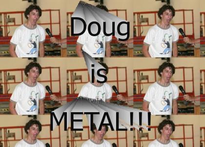 Doug is METAL!!!!