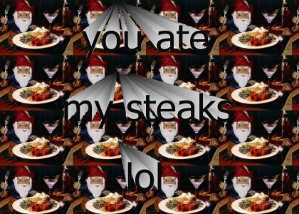 you ate my steaks lol