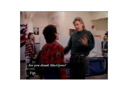 MacGyver drunken, lol!