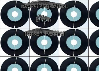 Everything sticks like a broken record