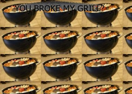 You Broke My Grill?