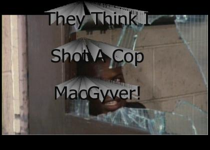 They think I shot a cop MacGyver!