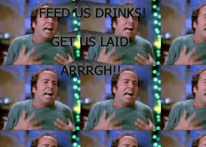 FEED US DRINKS! GET US LAID! ARRRRGH!!!