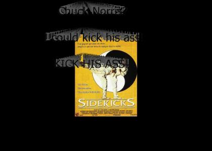 Chuck Norris? I could kick his ass!