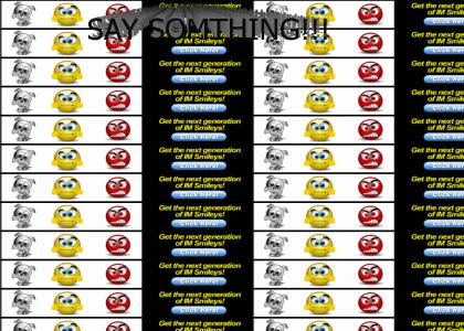 SAY SOMTHING!!! most annoying site ever