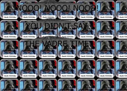 YTMNOOOO: NOOO! NOOO! NOOO! You didn't say the Vadre Time