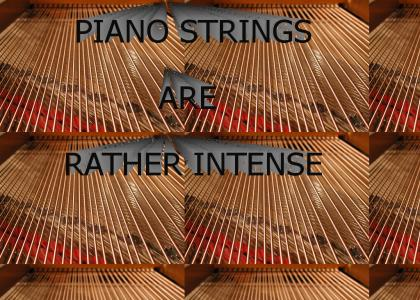 Piano Strings are Rather Intense