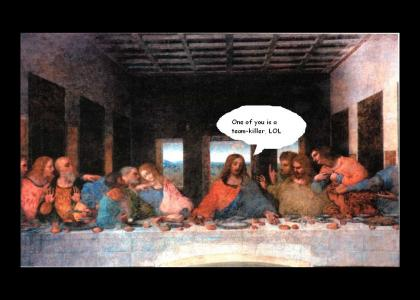 The Last Supper..before the teamkill