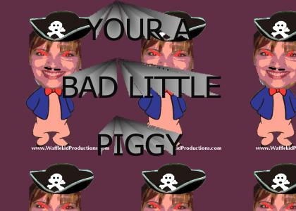 Your A Bad Little Piggy