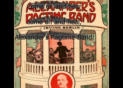 Come on and hear, Alexander's Ragtime Band!