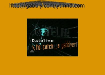 DatelineYTMND: to catch a gabblyer