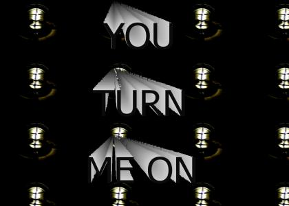 YOU TURN ME ON